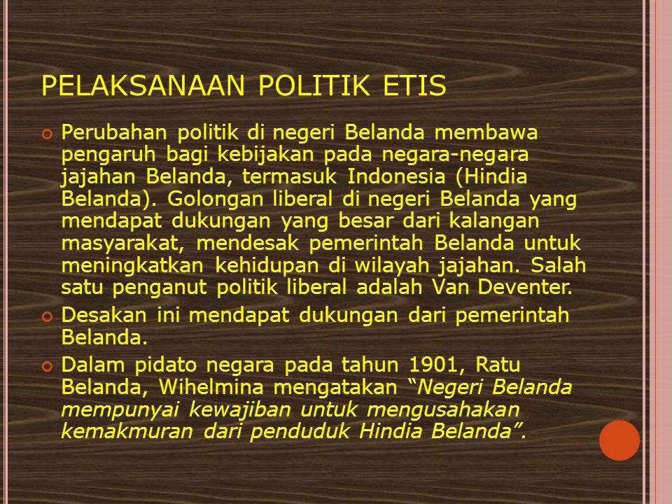PELAKSANAAN POLITIK ETIS Perubahan politik di negeri Belanda membawa pengaruh bagi kebijakan pada negara-negara jajahan Belanda, termasuk Indonesia (H