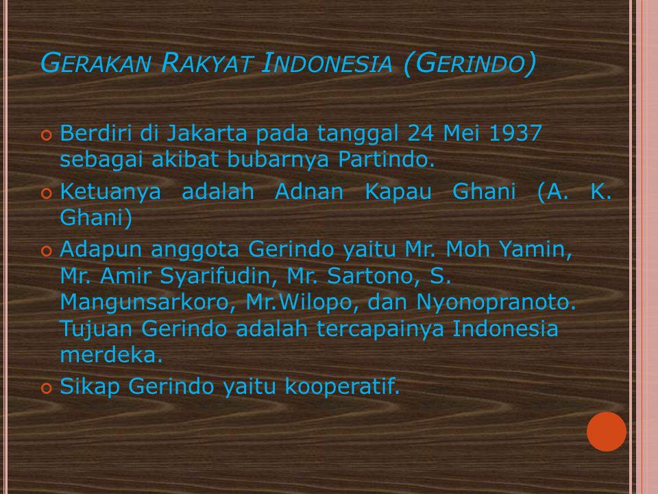 G ERAKAN R AKYAT I NDONESIA (G ERINDO ) Berdiri di Jakarta pada tanggal 24 Mei 1937 sebagai akibat bubarnya Partindo. Ketuanya adalah Adnan Kapau Ghan