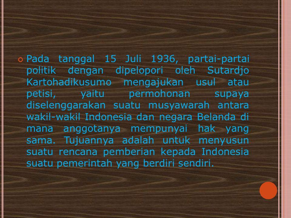 Pada tanggal 15 Juli 1936, partai-partai politik dengan dipelopori oleh Sutardjo Kartohadikusumo mengajukan usul atau petisi, yaitu permohonan supaya