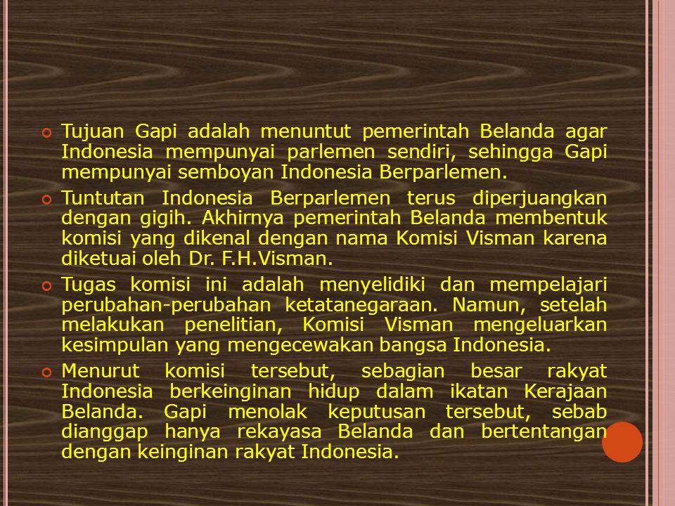 Tujuan Gapi adalah menuntut pemerintah Belanda agar Indonesia mempunyai parlemen sendiri, sehingga Gapi mempunyai semboyan Indonesia Berparlemen. Tunt
