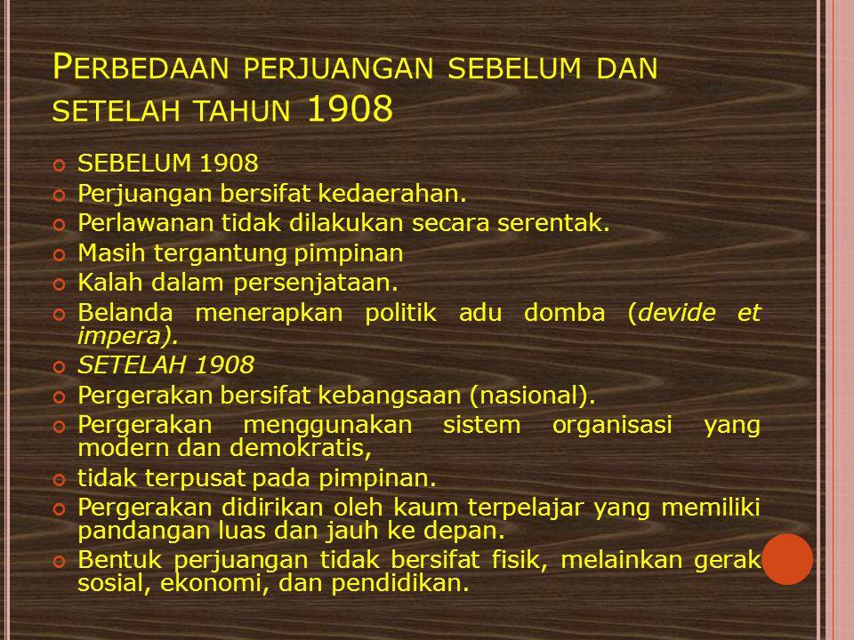P ERBEDAAN PERJUANGAN SEBELUM DAN SETELAH TAHUN 1908 SEBELUM 1908 Perjuangan bersifat kedaerahan. Perlawanan tidak dilakukan secara serentak. Masih te