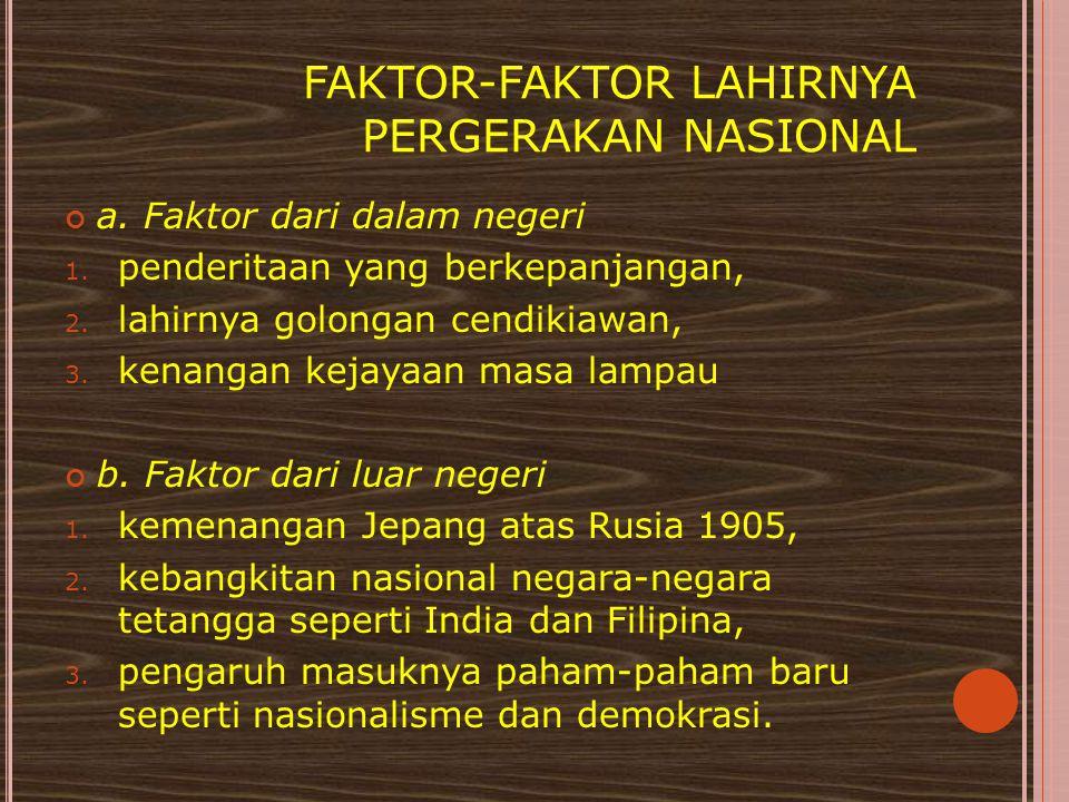 FAKTOR-FAKTOR LAHIRNYA PERGERAKAN NASIONAL a. Faktor dari dalam negeri 1. penderitaan yang berkepanjangan, 2. lahirnya golongan cendikiawan, 3. kenang