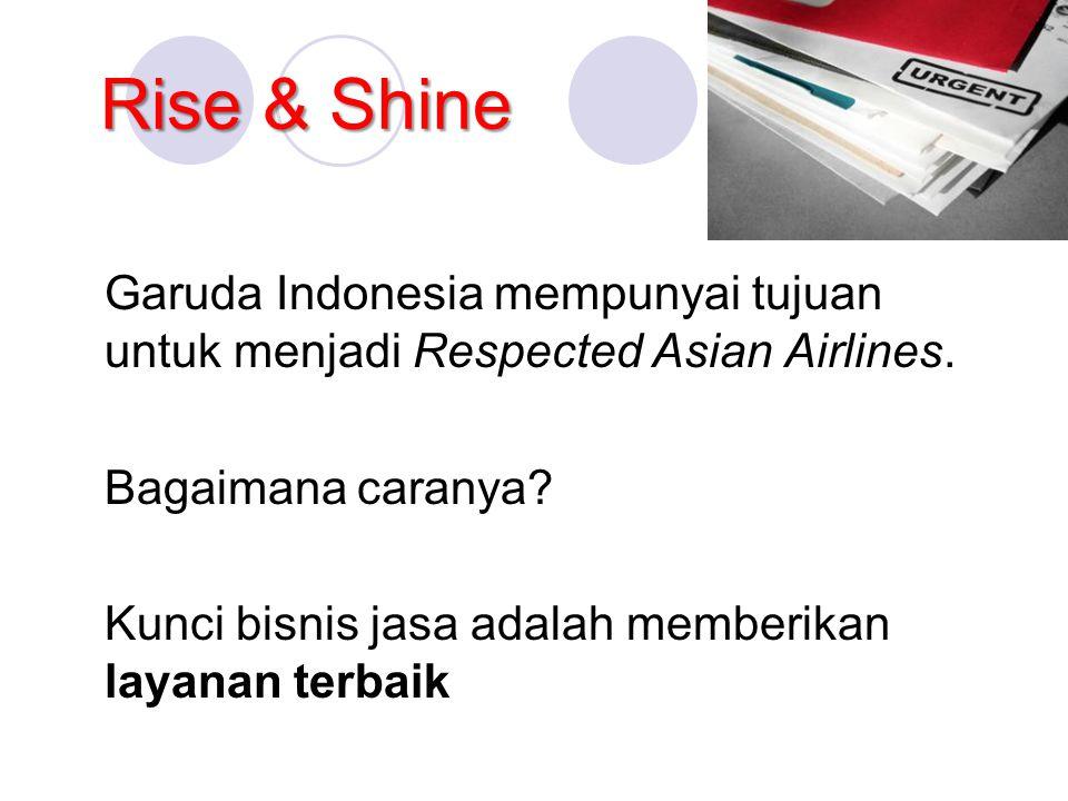 Rise & Shine Garuda Indonesia mempunyai tujuan untuk menjadi Respected Asian Airlines. Bagaimana caranya? Kunci bisnis jasa adalah memberikan layanan