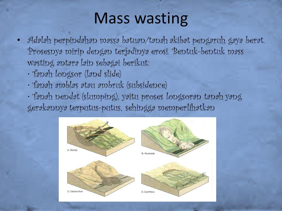 Mass wasting Adalah perpindahan massa batuan/tanah akibat pengaruh gaya berat. Prosesnya mirip dengan terjadinya erosi. Bentuk-bentuk mass wasting ant