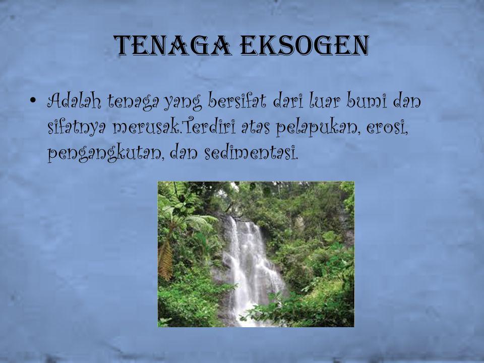 Tenaga eksogen Adalah tenaga yang bersifat dari luar bumi dan sifatnya merusak.Terdiri atas pelapukan, erosi, pengangkutan, dan sedimentasi.