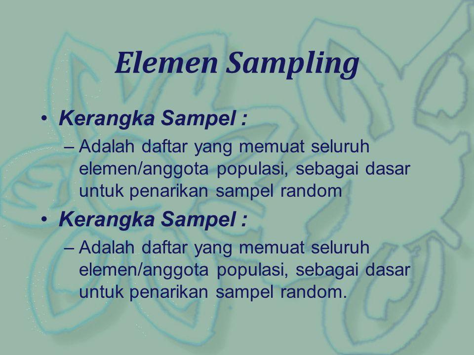 Kerangka Sampel : –Adalah daftar yang memuat seluruh elemen/anggota populasi, sebagai dasar untuk penarikan sampel random Kerangka Sampel : –Adalah da