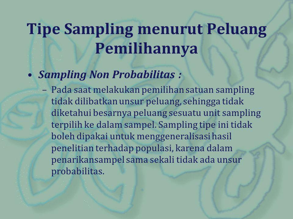 Tipe Sampling menurut Peluang Pemilihannya Sampling Non Probabilitas : –Pada saat melakukan pemilihan satuan sampling tidak dilibatkan unsur peluang,