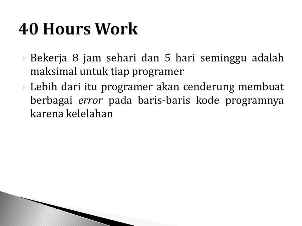  Bekerja 8 jam sehari dan 5 hari seminggu adalah maksimal untuk tiap programer  Lebih dari itu programer akan cenderung membuat berbagai error pada baris-baris kode programnya karena kelelahan