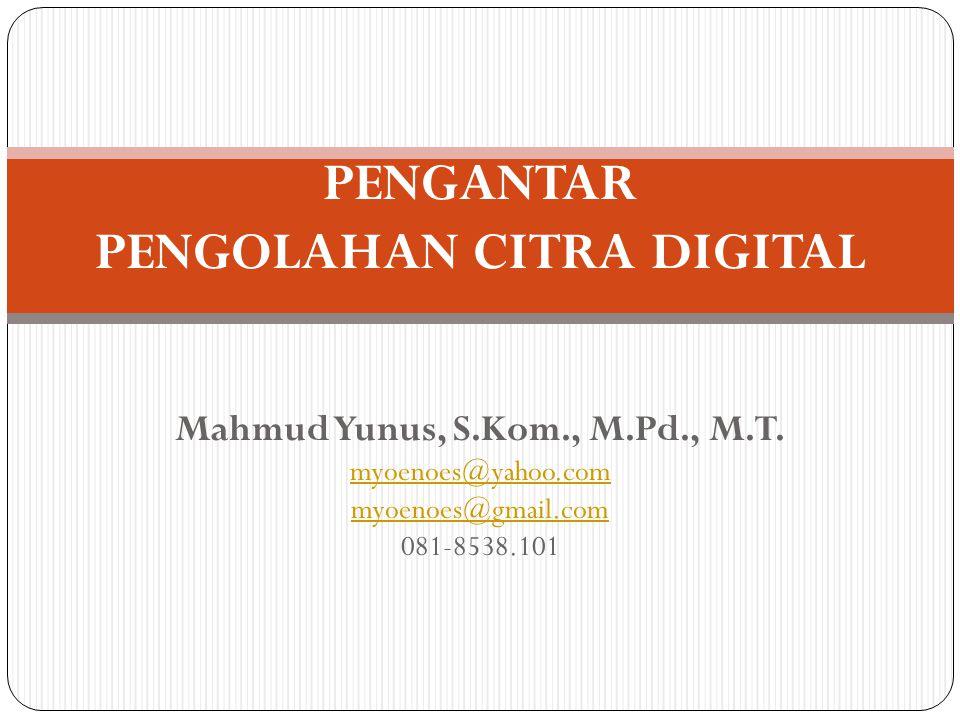 Mahmud Yunus, S.Kom., M.Pd., M.T. myoenoes@yahoo.com myoenoes@gmail.com 081-8538.101 PENGANTAR PENGOLAHAN CITRA DIGITAL