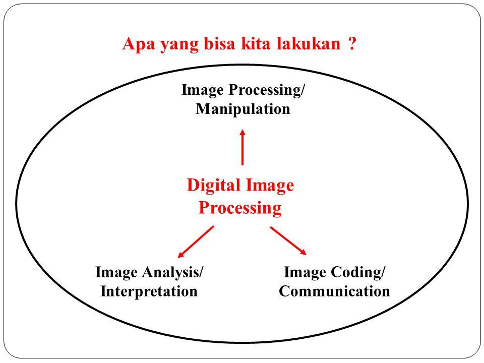 Apa yang bisa kita lakukan ? Image Processing/ Manipulation Image Coding/ Communication Image Analysis/ Interpretation Digital Image Processing