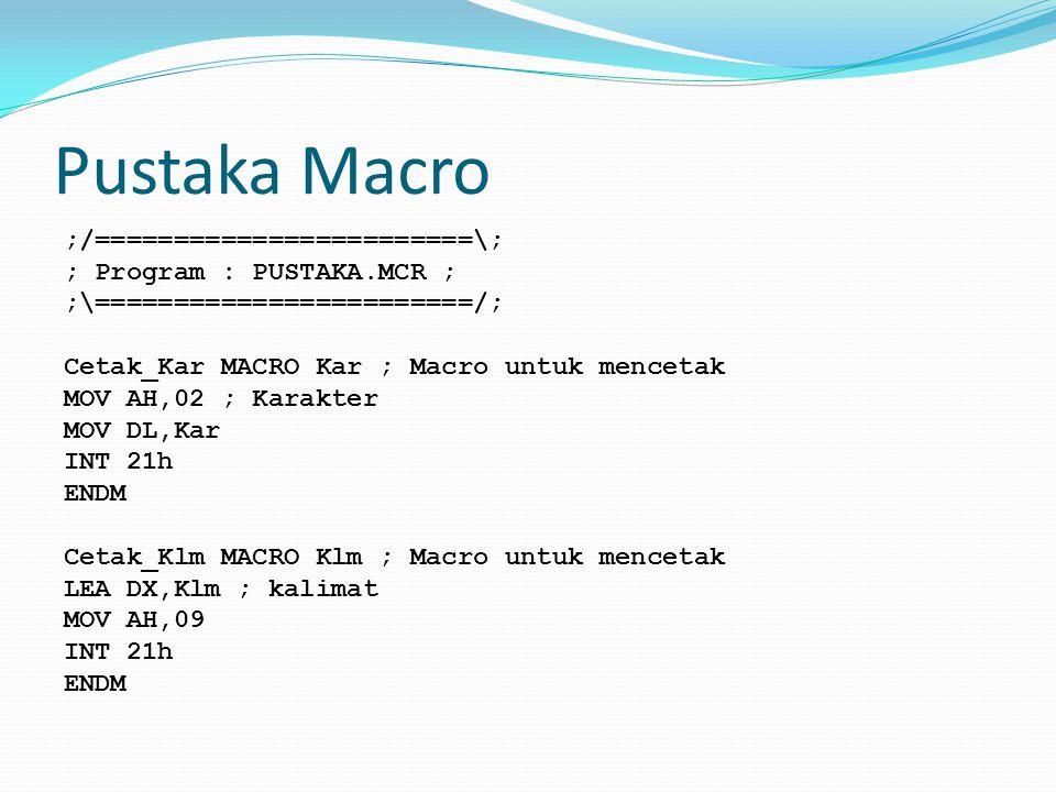 Pustaka Macro ;/========================\; ; Program : PUSTAKA.MCR ; ;\========================/; Cetak_Kar MACRO Kar ; Macro untuk mencetak MOV AH,02 ; Karakter MOV DL,Kar INT 21h ENDM Cetak_Klm MACRO Klm ; Macro untuk mencetak LEA DX,Klm ; kalimat MOV AH,09 INT 21h ENDM
