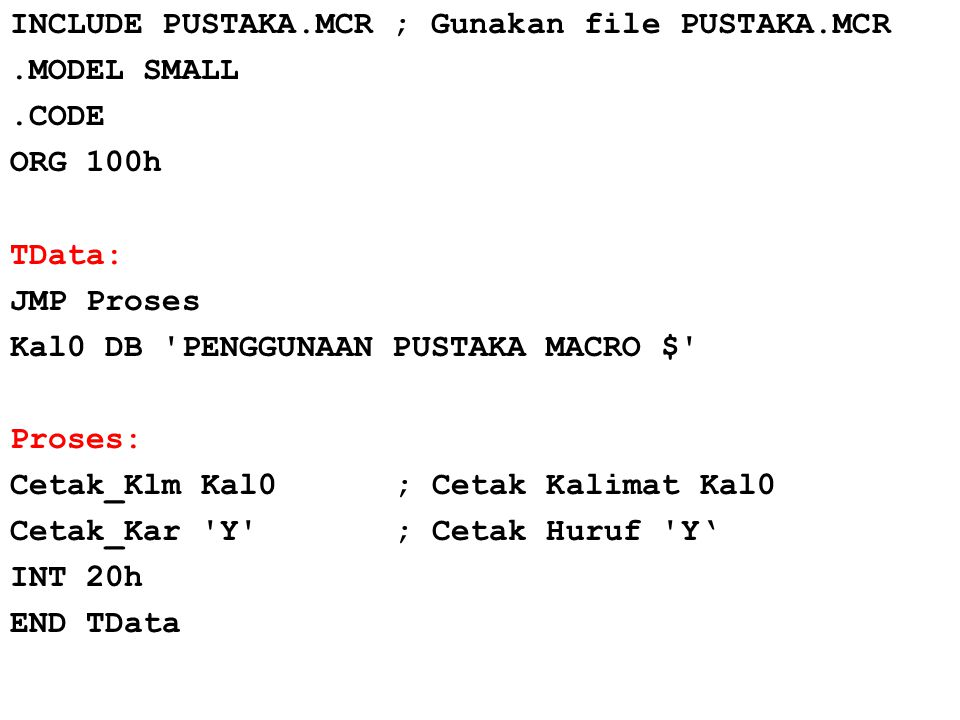INCLUDE PUSTAKA.MCR ; Gunakan file PUSTAKA.MCR.MODEL SMALL.CODE ORG 100h TData: JMP Proses Kal0 DB 'PENGGUNAAN PUSTAKA MACRO $' Proses: Cetak_Klm Kal0