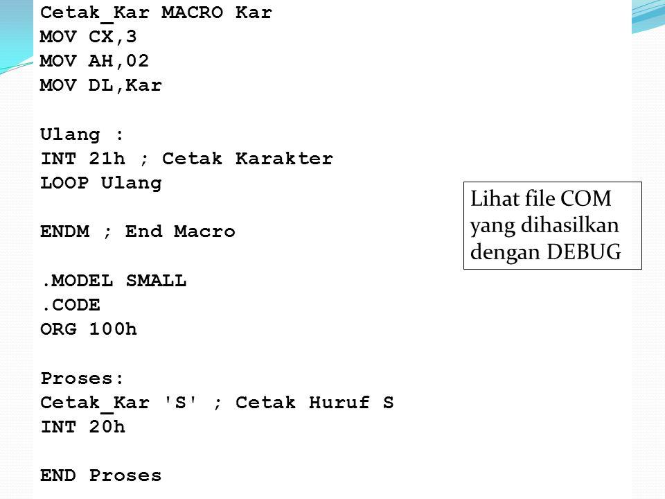 Cetak_Kar MACRO Kar MOV CX,3 MOV AH,02 MOV DL,Kar Ulang : INT 21h ; Cetak Karakter LOOP Ulang ENDM ; End Macro.MODEL SMALL.CODE ORG 100h Proses: Cetak