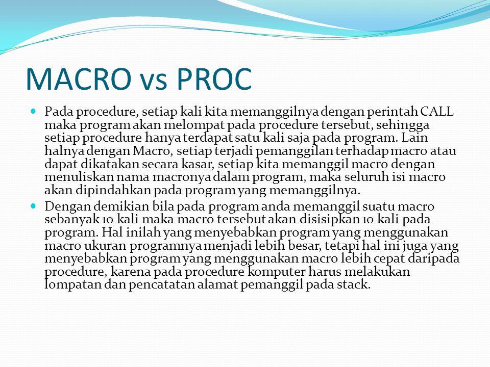 MACRO vs PROC Pada procedure, setiap kali kita memanggilnya dengan perintah CALL maka program akan melompat pada procedure tersebut, sehingga setiap procedure hanya terdapat satu kali saja pada program.