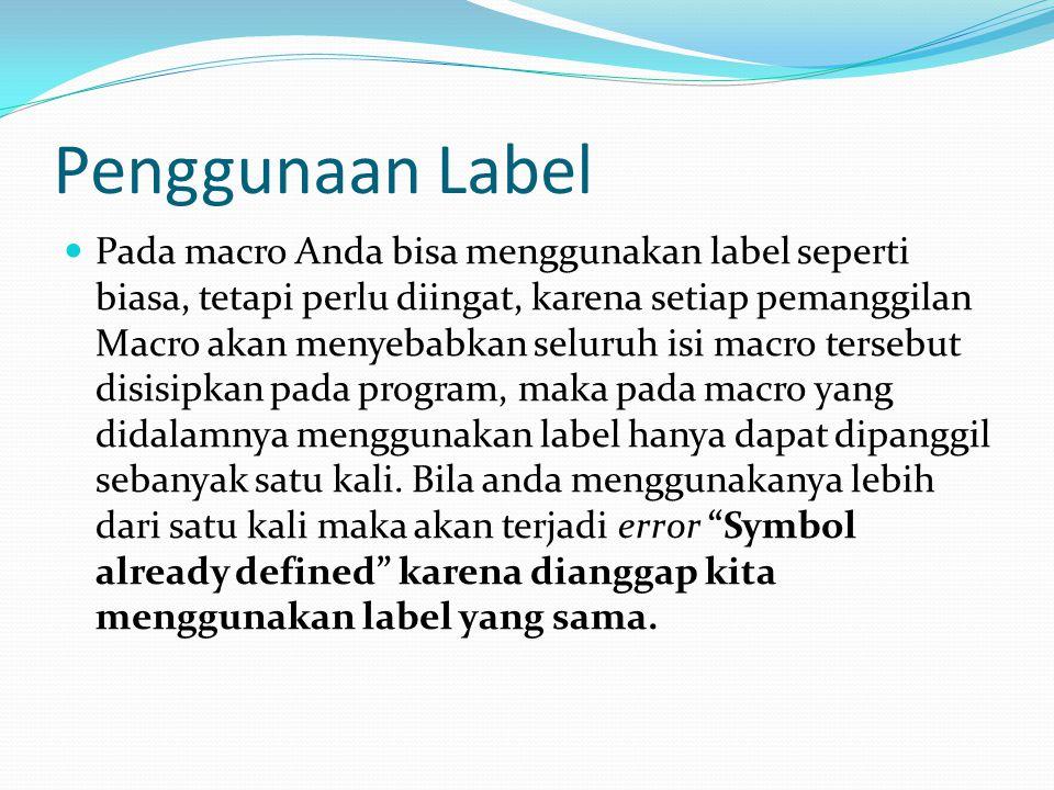 Penggunaan Label Pada macro Anda bisa menggunakan label seperti biasa, tetapi perlu diingat, karena setiap pemanggilan Macro akan menyebabkan seluruh isi macro tersebut disisipkan pada program, maka pada macro yang didalamnya menggunakan label hanya dapat dipanggil sebanyak satu kali.