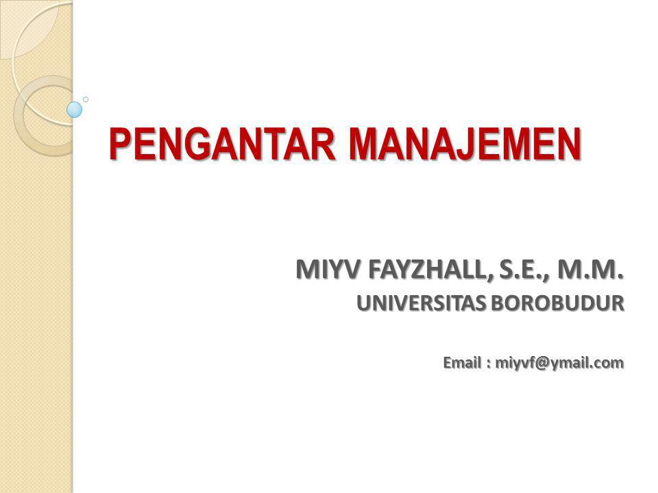 PENGANTAR MANAJEMEN MIYV FAYZHALL, S.E., M.M. UNIVERSITAS BOROBUDUR Email : miyvf@ymail.com