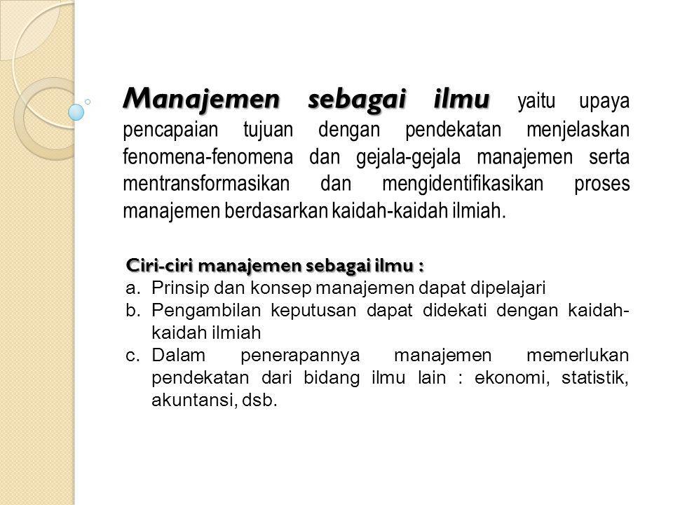 Manajemen sebagai ilmu Manajemen sebagai ilmu yaitu upaya pencapaian tujuan dengan pendekatan menjelaskan fenomena-fenomena dan gejala-gejala manajeme
