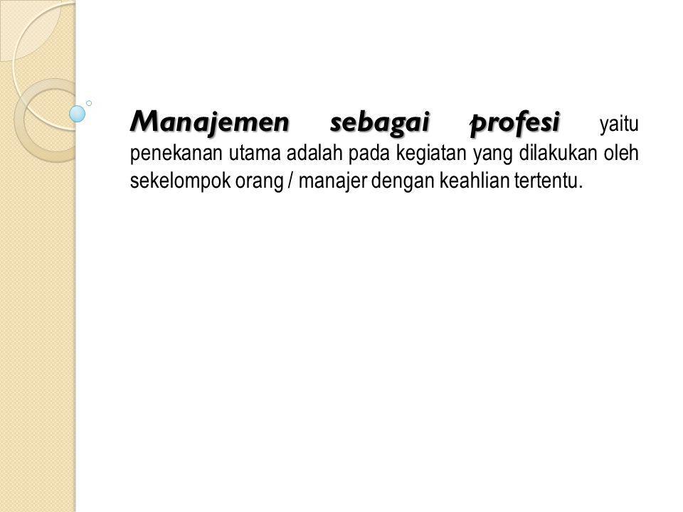 Manajemen sebagai profesi Manajemen sebagai profesi yaitu penekanan utama adalah pada kegiatan yang dilakukan oleh sekelompok orang / manajer dengan keahlian tertentu.