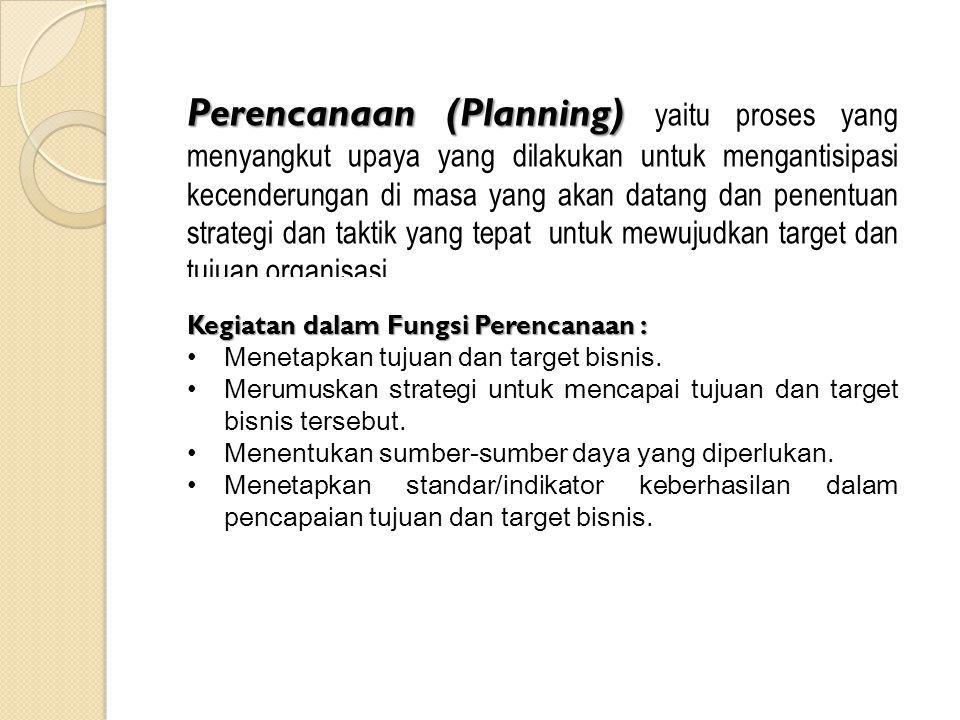 Perencanaan (Planning) Perencanaan (Planning) yaitu proses yang menyangkut upaya yang dilakukan untuk mengantisipasi kecenderungan di masa yang akan datang dan penentuan strategi dan taktik yang tepat untuk mewujudkan target dan tujuan organisasi.