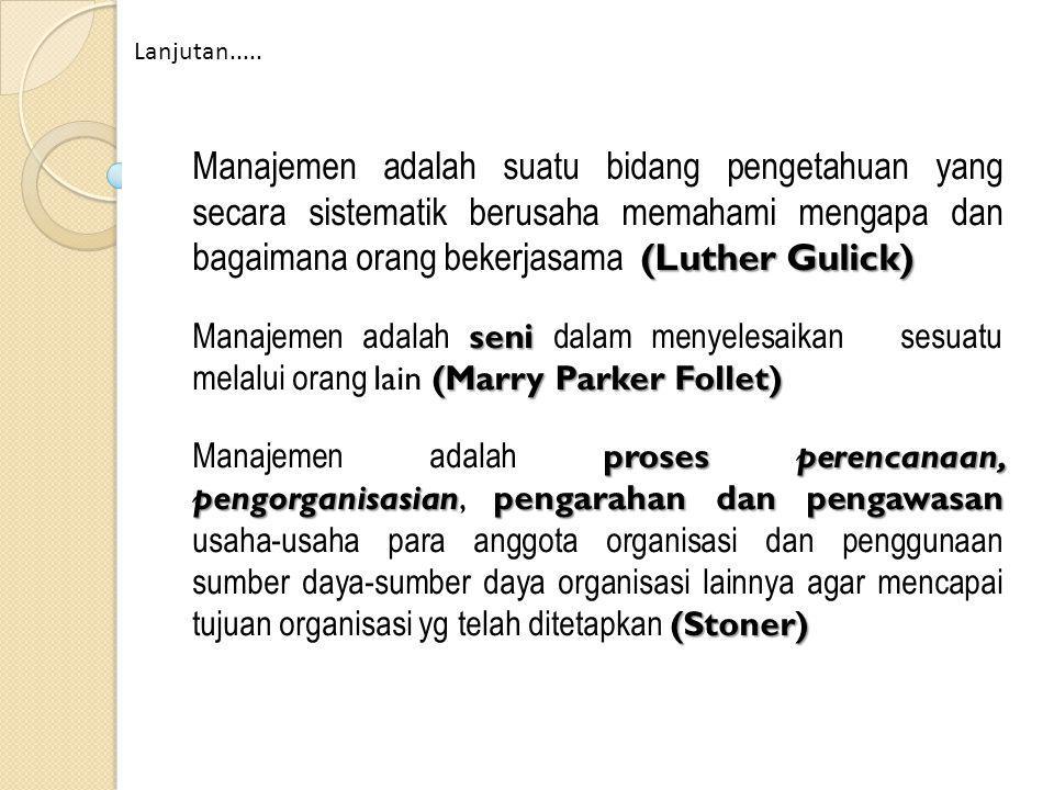 (Luther Gulick) Manajemen adalah suatu bidang pengetahuan yang secara sistematik berusaha memahami mengapa dan bagaimana orang bekerjasama (Luther Gulick) seni (Marry Parker Follet) Manajemen adalah seni dalam menyelesaikan sesuatu melalui orang lain (Marry Parker Follet) prosesperencanaan, pengorganisasianpengarahan dan pengawasan (Stoner) Manajemen adalah proses perencanaan, pengorganisasian, pengarahan dan pengawasan usaha-usaha para anggota organisasi dan penggunaan sumber daya-sumber daya organisasi lainnya agar mencapai tujuan organisasi yg telah ditetapkan (Stoner) Lanjutan.....