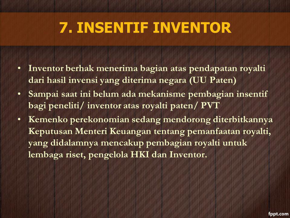 7. INSENTIF INVENTOR Inventor berhak menerima bagian atas pendapatan royalti dari hasil invensi yang diterima negara (UU Paten) Sampai saat ini belum