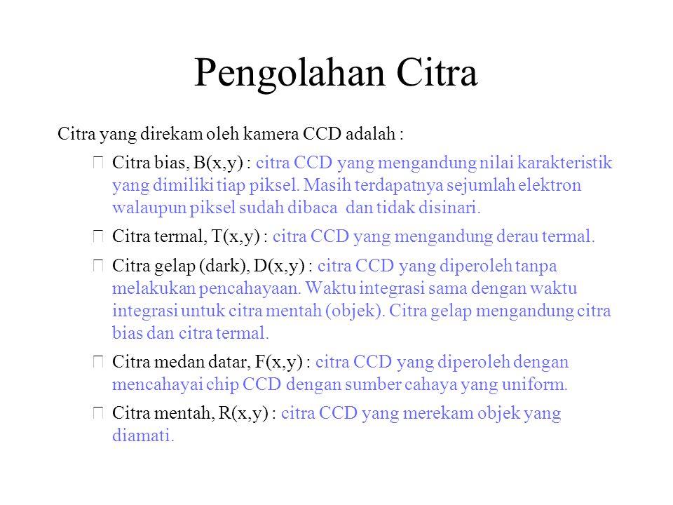 Pengolahan Citra Citra yang direkam oleh kamera CCD adalah : –Citra bias, B(x,y) : citra CCD yang mengandung nilai karakteristik yang dimiliki tiap piksel.