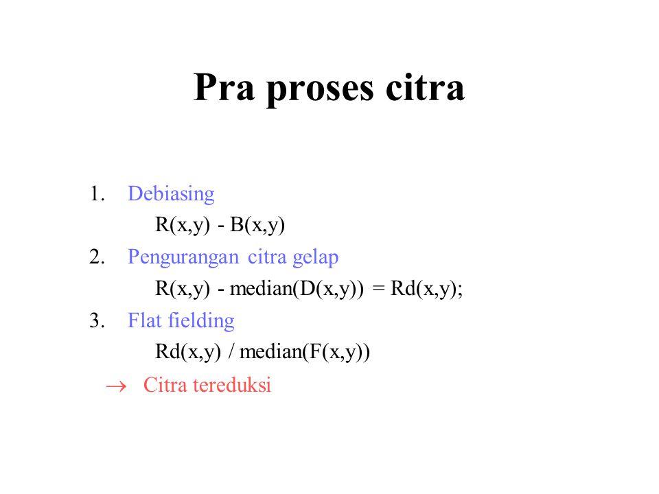Pra proses citra 1.Debiasing R(x,y) - B(x,y) 2.Pengurangan citra gelap R(x,y) - median(D(x,y)) = Rd(x,y); 3.Flat fielding Rd(x,y) / median(F(x,y))  Citra tereduksi