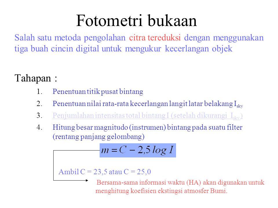 Fotometri bukaan Salah satu metoda pengolahan citra tereduksi dengan menggunakan tiga buah cincin digital untuk mengukur kecerlangan objek Tahapan : 1.Penentuan titik pusat bintang 2.Penentuan nilai rata-rata kecerlangan langit latar belakang I sky 3.Penjumlahan intensitas total bintang I (setelah dikurangi I sky )Penjumlahan intensitas total bintang I (setelah dikurangi I sky ) 4.Hitung besar magnitudo (instrumen) bintang pada suatu filter (rentang panjang gelombang) Ambil C = 23,5 atau C = 25,0 Bersama-sama informasi waktu (HA) akan digunakan untuk menghitung koefisien ekstingsi atmosfer Bumi.