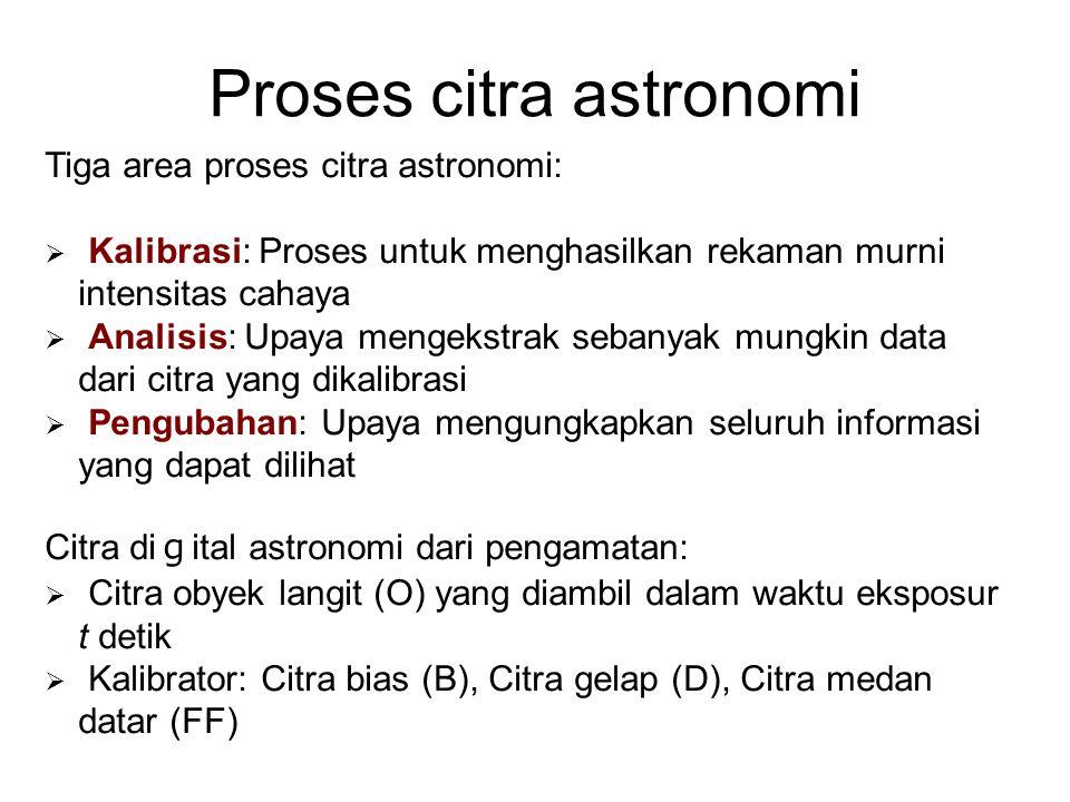 Proses citra astronomi Tiga area proses citra astronomi:  Kalibrasi: Proses untuk menghasilkan rekaman murni intensitas cahaya  Analisis: Upaya mengekstrak sebanyak mungkin data dari citra yang dikalibrasi  Pengubahan: Upaya mengungkapkan seluruh informasi yang dapat dilihat Citra di g ital astronomi dari pengamatan:  Citra obyek langit (O) yang diambil dalam waktu eksposur t detik  Kalibrator: Citra bias (B), Citra gelap (D), Citra medan datar (FF)