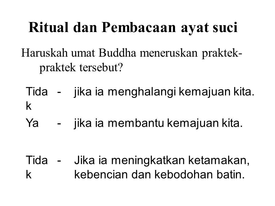 Ritual dan Pembacaan ayat suci Haruskah umat Buddha meneruskan praktek- praktek tersebut? Tida k -jika ia menghalangi kemajuan kita. Ya-jika ia memban