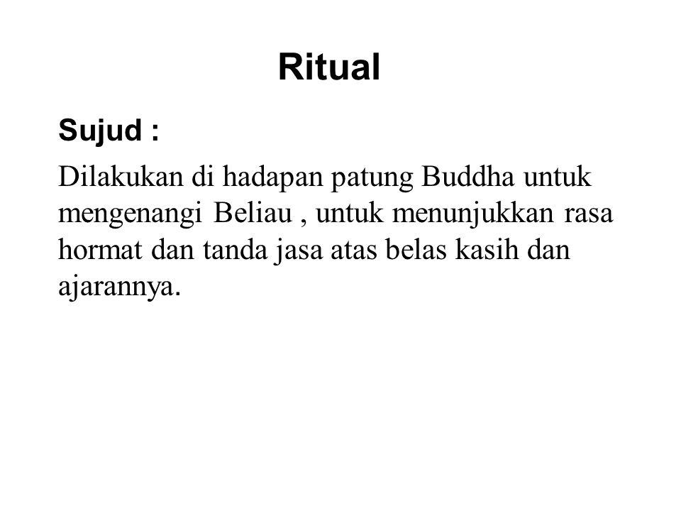 Ritual Sujud : Dilakukan di hadapan patung Buddha untuk mengenangi Beliau, untuk menunjukkan rasa hormat dan tanda jasa atas belas kasih dan ajarannya.