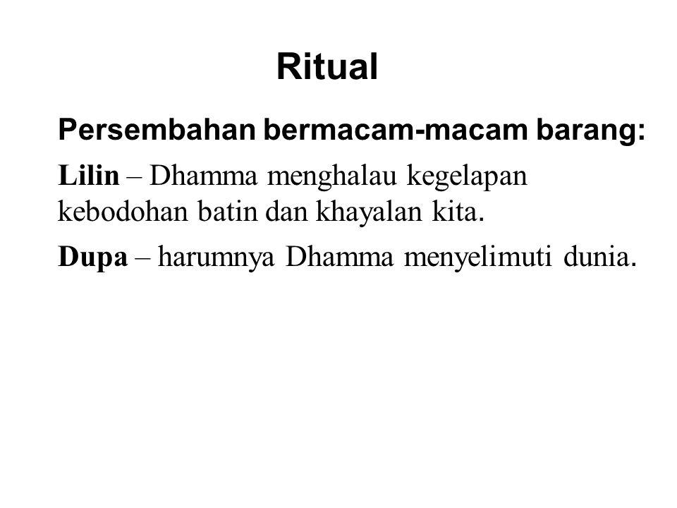 Ritual Persembahan bermacam-macam barang: Lilin – Dhamma menghalau kegelapan kebodohan batin dan khayalan kita. Dupa – harumnya Dhamma menyelimuti dun