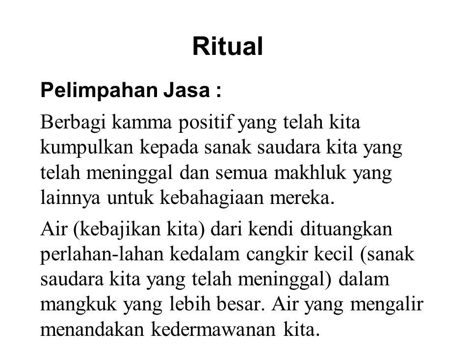 Ritual Pelimpahan Jasa : Berbagi kamma positif yang telah kita kumpulkan kepada sanak saudara kita yang telah meninggal dan semua makhluk yang lainnya untuk kebahagiaan mereka.