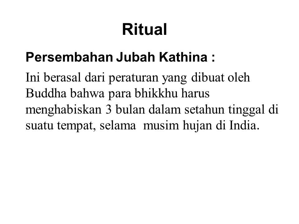 Ritual Persembahan Jubah Kathina : Ini berasal dari peraturan yang dibuat oleh Buddha bahwa para bhikkhu harus menghabiskan 3 bulan dalam setahun tinggal di suatu tempat, selama musim hujan di India.
