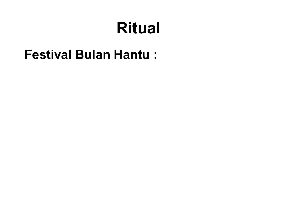 Ritual Festival Bulan Hantu : This is celebrated during the 7 th month of the lunar calendar when it believed that the gates of hell are open for the spirits of the deceased to visit the land of the living.