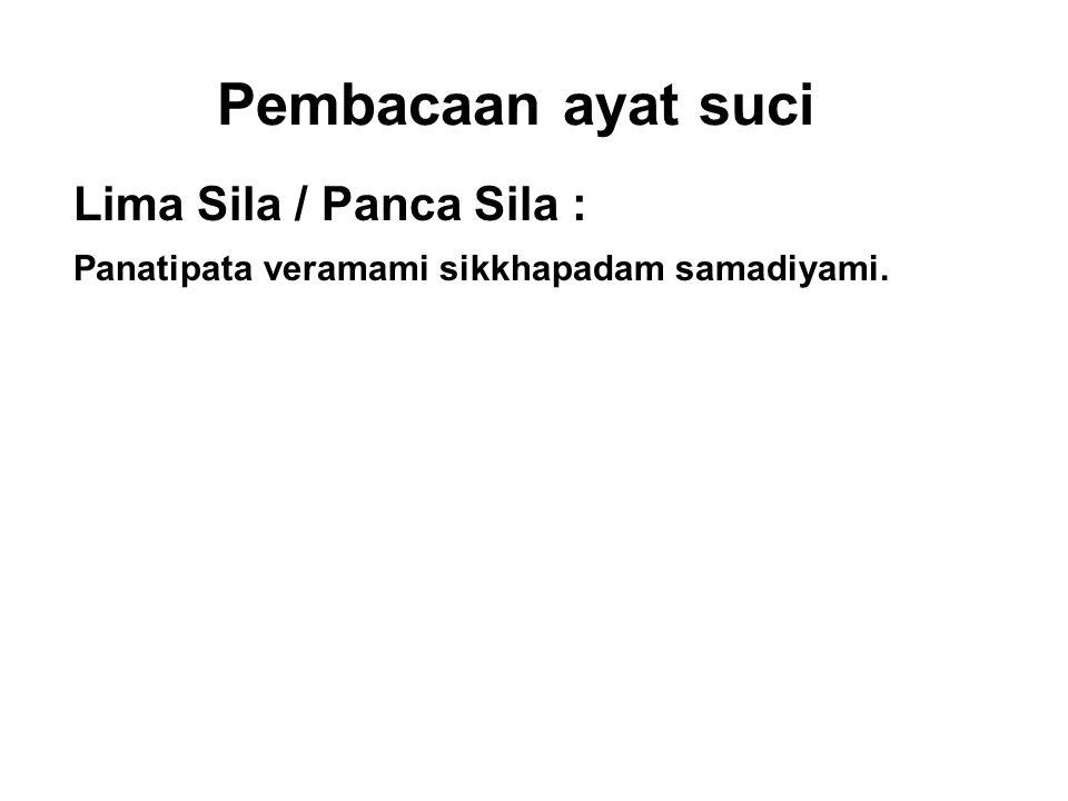 Pembacaan ayat suci Lima Sila / Panca Sila : Panatipata veramami sikkhapadam samadiyami. I undertake the training rule to abstain from taking life. Ad