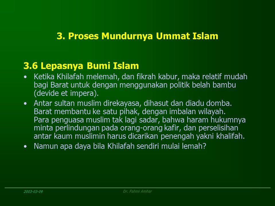 2003-03-09Dr. Fahmi Amhar 3. Proses Mundurnya Ummat Islam 3.6 Lepasnya Bumi Islam Ketika Khilafah melemah, dan fikrah kabur, maka relatif mudah bagi B