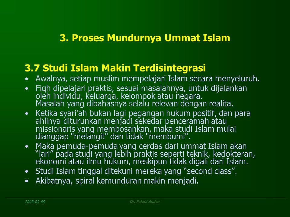2003-03-09Dr. Fahmi Amhar 3. Proses Mundurnya Ummat Islam 3.7 Studi Islam Makin Terdisintegrasi Awalnya, setiap muslim mempelajari Islam secara menyel