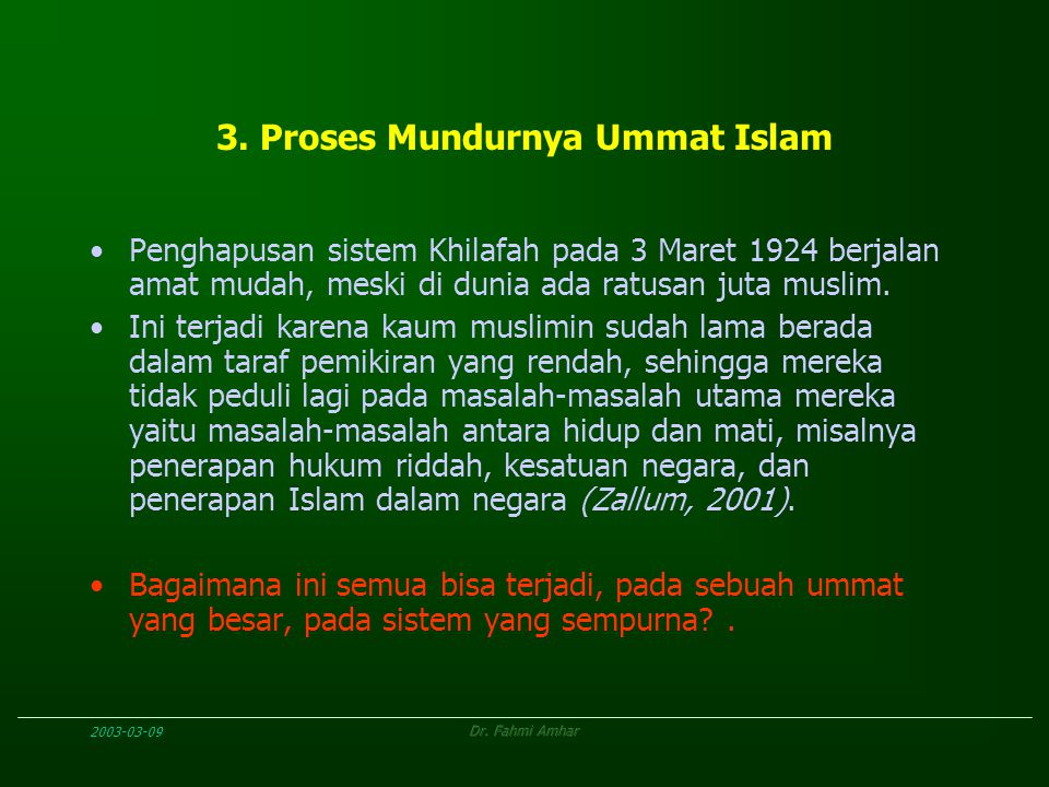 2003-03-09Dr. Fahmi Amhar 3. Proses Mundurnya Ummat Islam Penghapusan sistem Khilafah pada 3 Maret 1924 berjalan amat mudah, meski di dunia ada ratusa