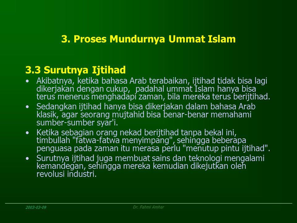 2003-03-09Dr. Fahmi Amhar 3. Proses Mundurnya Ummat Islam 3.3 Surutnya Ijtihad Akibatnya, ketika bahasa Arab terabaikan, ijtihad tidak bisa lagi diker