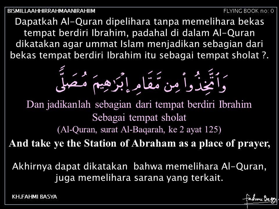 Dapatkah Al-Quran dipelihara tanpa memelihara bekas tempat berdiri Ibrahim, padahal di dalam Al-Quran dikatakan agar ummat Islam menjadikan sebagian d