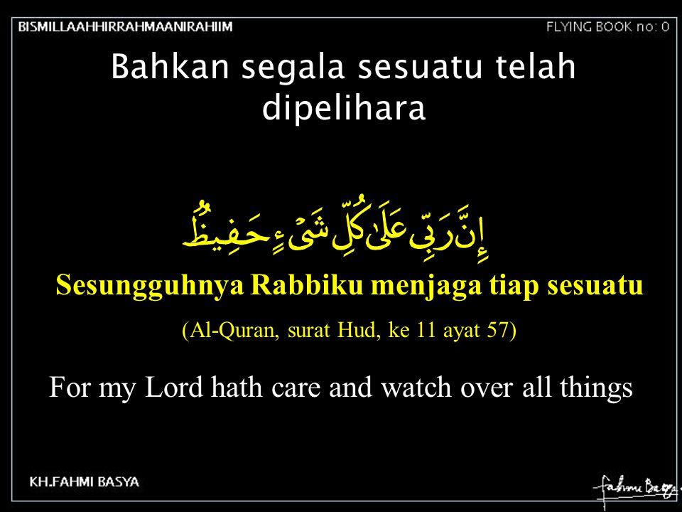 Bahkan segala sesuatu telah dipelihara Sesungguhnya Rabbiku menjaga tiap sesuatu (Al-Quran, surat Hud, ke 11 ayat 57) For my Lord hath care and watch