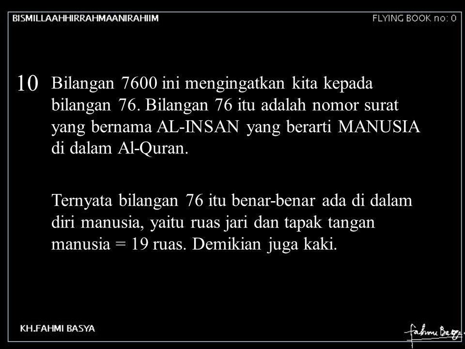 10 Bilangan 7600 ini mengingatkan kita kepada bilangan 76. Bilangan 76 itu adalah nomor surat yang bernama AL-INSAN yang berarti MANUSIA di dalam Al-Q