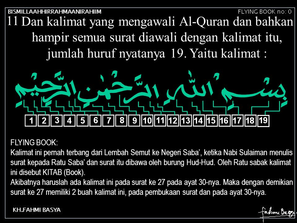 11 Dan kalimat yang mengawali Al-Quran dan bahkan hampir semua surat diawali dengan kalimat itu, jumlah huruf nyatanya 19. Yaitu kalimat : FLYING BOOK