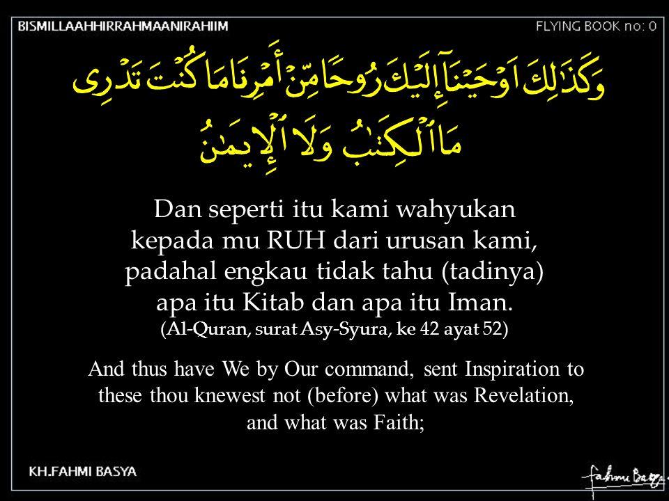 Dan seperti itu kami wahyukan kepada mu RUH dari urusan kami, padahal engkau tidak tahu (tadinya) apa itu Kitab dan apa itu Iman. (Al-Quran, surat Asy