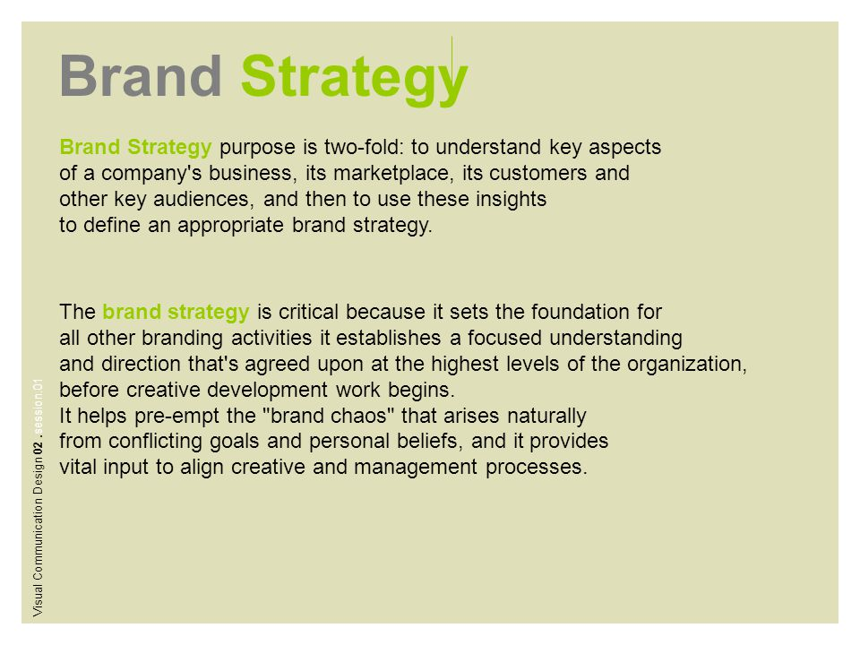 Brand Strategy Brand Strategy purpose is two-fold: to understand key aspects of a company's business, its marketplace, its customers and other key aud