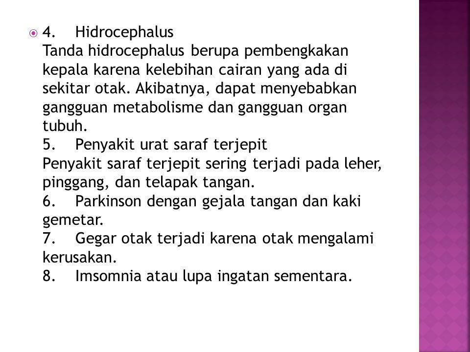  4. Hidrocephalus Tanda hidrocephalus berupa pembengkakan kepala karena kelebihan cairan yang ada di sekitar otak. Akibatnya, dapat menyebabkan gangg