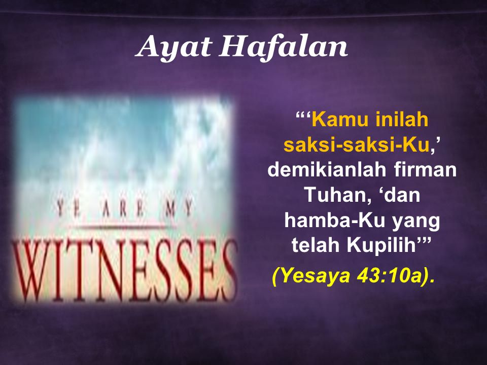 Ayat Hafalan 'Kamu inilah saksi-saksi-Ku,' demikianlah firman Tuhan, 'dan hamba-Ku yang telah Kupilih' (Yesaya 43:10a).