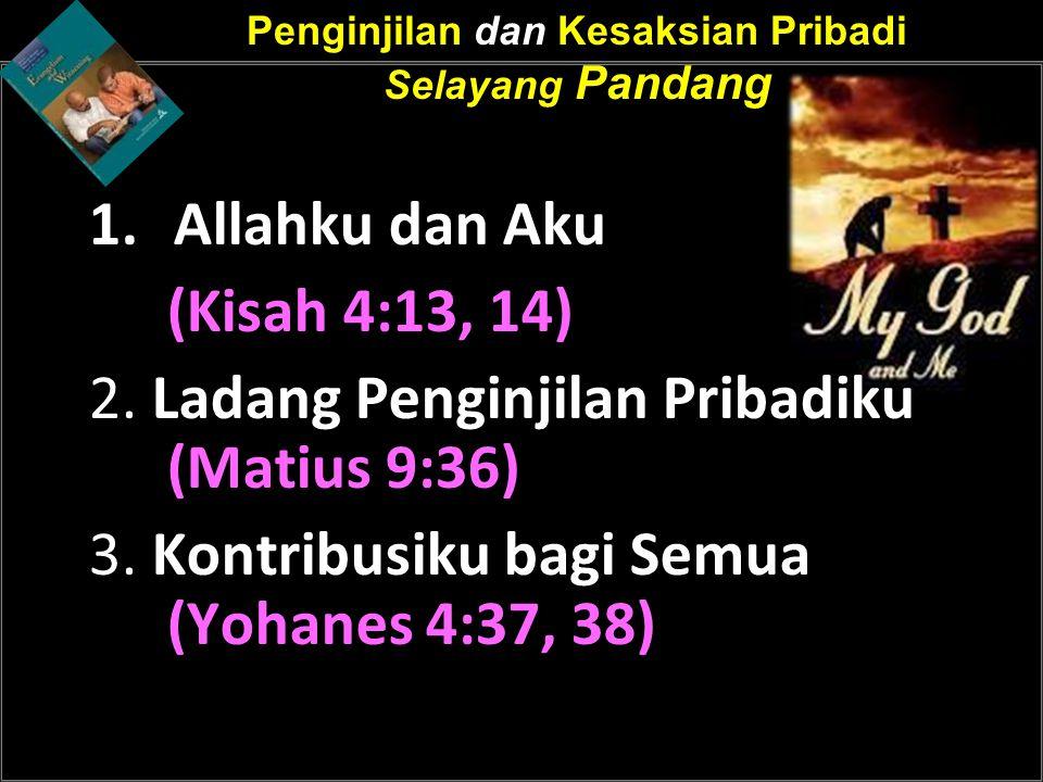 Penginjilan dan Kesaksian Pribadi Selayang Pandang 1.Allahku dan Aku (Kisah 4:13, 14) 2. Ladang Penginjilan Pribadiku (Matius 9:36) 3. Kontribusiku ba