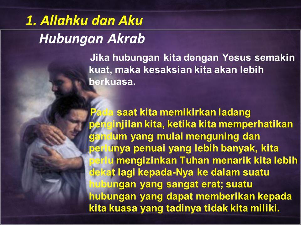 1. Allahku dan Aku Hubungan Akrab Jika hubungan kita dengan Yesus semakin kuat, maka kesaksian kita akan lebih berkuasa. Pada saat kita memikirkan lad